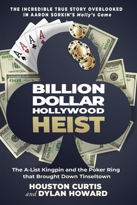 Billion Dollar Hollywood Heist: The A-List Kingpin and the Poker Ring That Brought Down Tinseltown - Curtis, Houston, and Howard, Dylan