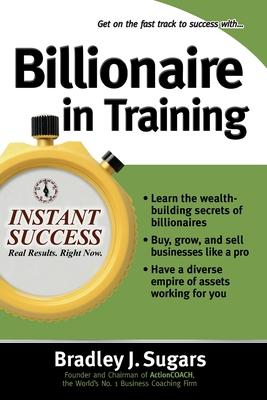 Billionaire in Training: Build Businesses, Grow Enterprises, and Make Your Fortune - Sugars, Bradley J