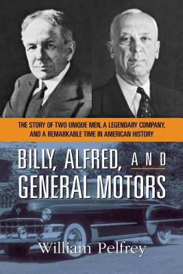 Billy, Alfred, and General Motors: The Story of Two Unique Men, a Legendary Company, and a Remarkable Time in American History - Pelfrey, William