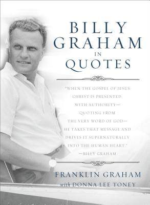 Billy Graham in Quotes - Graham, Franklin, Dr. (Editor), and Toney, Donna Lee (Editor), and Graham, Billy, Rev. (Introduction by)