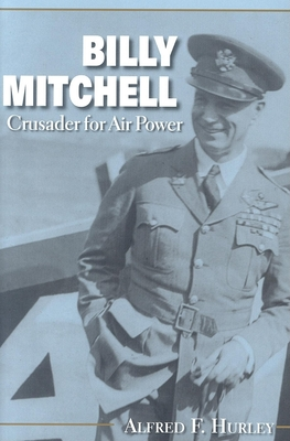 Billy Mitchell: Crusader for Air Power - Hurley, Alfred F