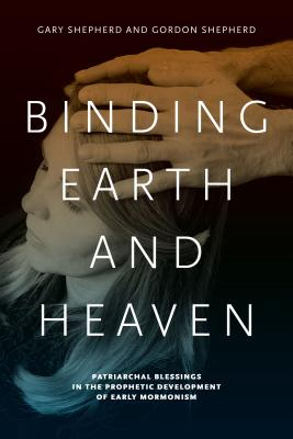 Binding Earth and Heaven: Patriarchal Blessings in the Prophetic Development of Early Mormonism - Shepherd, Gary, and Shepherd, Gordon, MD