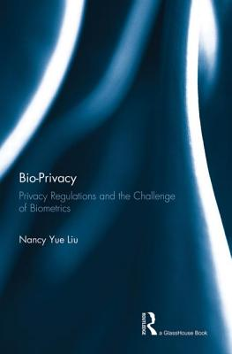 Bio-Privacy: Privacy Regulations and the Challenge of Biometrics - Liu, Nancy Yue