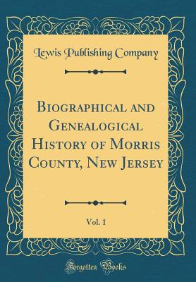 Biographical and Genealogical History of Morris County, New Jersey, Vol. 1 (Classic Reprint) - Company, Lewis Publishing
