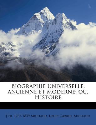 Biographie Universelle, Ancienne Et Moderne; Ou, Histoire - Michaud, J Fr 1767, and Michaud, Louis Gabriel
