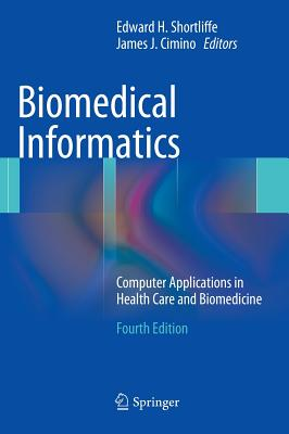 Biomedical Informatics: Computer Applications in Health Care and Biomedicine - Shortliffe, Edward H (Editor), and Cimino, James J (Editor)