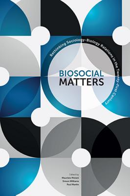 Biosocial Matters: Rethinking the Sociology-Biology Relations in the Twenty-First Century - Meloni, Maurizio, and Williams, Simon J., and Martin, Paul