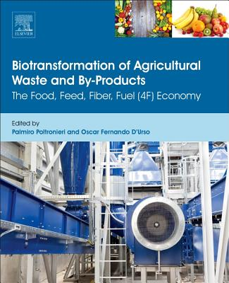 Biotransformation of Agricultural Waste and By-Products: The Food, Feed, Fibre, Fuel (4f) Economy - Poltronieri, Palmiro (Editor), and D'Urso, Oscar Fernando (Editor)