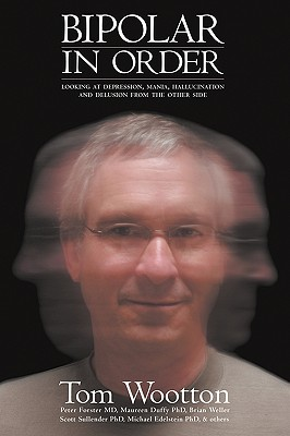 Bipolar in Order: Looking at Depression, Mania, Hallucination, and Delusion from the Other Side - Wootton, Tom, and Forster, MD Peter (Contributions by), and Duffy, Phd Maureen (Contributions by)
