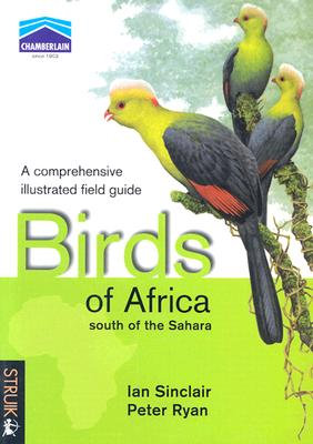 Birds of Africa South of the Sahara: A Comprehensive Illusrated Field Guide - Ryan, Peter, PhD, and Sinclair, Ian, and Christy, Patrice, and Hockey, Phil
