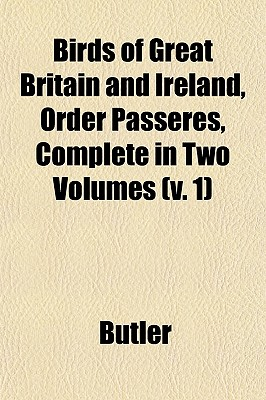 Birds of Great Britain and Ireland, Order Passeres, Complete in Two Volumes (V. 1) (Paperback) - Butler
