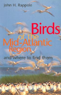 Birds of the Mid-Atlantic Region and Where to Find Them - Rappole, John H, Dr.