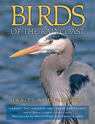 Birds of the Raincoast: Habits and Habitat - Thommasen, Harvey, and Wigle, Michael (Photographer), and Hutchings, Kevin