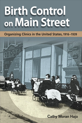 Birth Control on Main Street: Organizing Clinics in the United States, 1916-1939 - Hajo, Cathy Moran