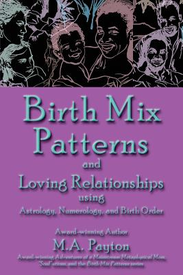 Birth Mix Patterns and Loving Relationships Using Astrology, Numerology, and Birth Order - Payton, M A