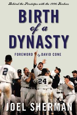 Birth of a Dynasty: Behind the Pinstripes with the 1996 Yankees - Sherman, Joel, and Cone, David (Foreword by)