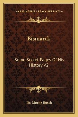 Bismarck: Some Secret Pages Of His History V2 - Busch, Moritz, Dr.