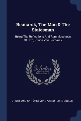 Bismarck, the Man & the Statesman: Being the Reflections and Reminiscences of Otto, Prince Von Bismarck - Otto Bismarck (Furst Von) (Creator), and Arthur John Butler (Creator)