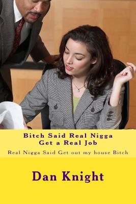 Bitch Said Real Nigga Get a Real Job: Real Nigga Said Get Out My House Bitch - Knight Sr, Real Dan Edward