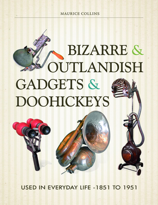 Bizarre & Outlandish Gadgets & Doohickeys: Used in Everyday Life-1851 to 1951 - Collins, Maurice