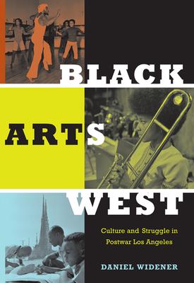 Black Arts West: Culture and Struggle in Postwar Los Angeles - Widener, Daniel