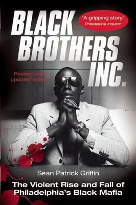 Black Brothers, Inc.: The Violent Rise and Fall of Philadelphia's Black Mafia - Griffin, Sean Patrick