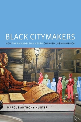 Black Citymakers: How the Philadelphia Negro Changed Urban America - Hunter, Marcus Anthony