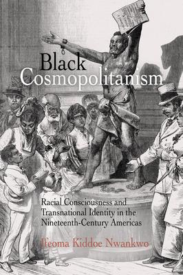 Black Cosmopolitanism: Racial Consciousness and Transnational Identity in the Nineteenth-Century Americas - Nwankwo, Ifeoma Kiddoe