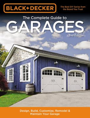 Black & Decker The Complete Guide to Garages 2nd Edition: Design, Build, Remodel & Maintain Your Garage - Includes 9 Complete Garage Plans - Editors of Cool Springs Press