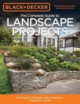 Black & Decker the Complete Guide to Landscape Projects, 2nd Edition: Stonework, Plantings, Water Features, Carpentry, Fences - Editors of Cool Springs Press