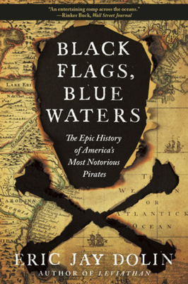 Black Flags, Blue Waters: The Epic History of America's Most Notorious Pirates - Dolin, Eric Jay