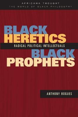 Black Heretics, Black Prophets: Radical Political Intellectuals - Bogues, Anthony