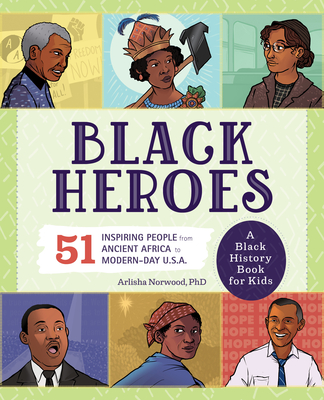 Black Heroes: A Black History Book for Kids: 51 Inspiring People from Ancient Africa to Modern-Day U.S.A. - Norwood, Arlisha