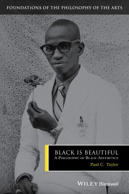 Black Is Beautiful - a Philosophy of Black Aesthetics - Taylor, Paul C.