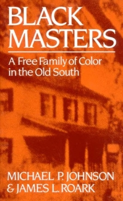 Black Masters: A Free Family of Color in the Old South - Johnson, Michael P, and Roark, James L