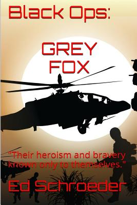 Black Ops: Grey Fox: Their Heroism and Bravery Known Only to Themselves. - Schroeder, Ed