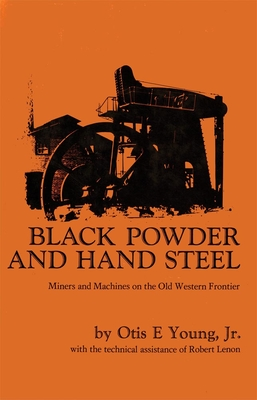 Black Powder and Hand Steel: Miners and Machines on the Old Western Frontier - Young, Otis E, and Lenon, Robert (Contributions by)