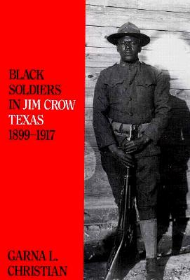 Black Soldiers in Jim Crow Texas, 1899-1917 - Christian, Garna L