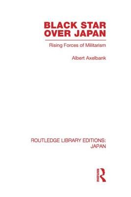 Black Star Over Japan: Rising Forces of Militarism - Axelbank, Albert