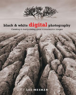 Black & White Digital Photography: Creating & Manipulating Great Monochrome Images - Meehan, Les