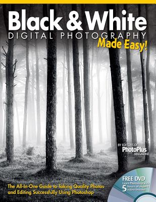 Black & White Digital Photography Made Easy: The All-In-One Guide to Taking Quality Photos and Editing Successfully Using Photoshop - Editors at Future Publishing