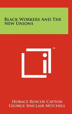 Black Workers and the New Unions - Cayton, Horace Roscoe, and Mitchell, George Sinclair, and Johnson, Charles S, Jr. (Foreword by)