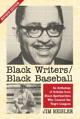 Black Writers/Black Baseball: An Anthology of Articles from Black Sportswriters Who Covered the Negro Leagues - Reisler, Jim, and Newcombe, Don (Foreword by)
