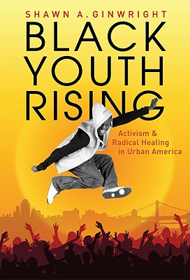 Black Youth Rising: Activism and Radical Healing in Urban America - Ginwright, Shawn A