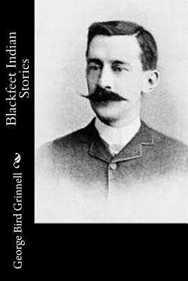 Blackfeet Indian Stories - Grinnell, George Bird