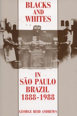 Blacks and Whites in Sao Paulo, Brazil, 1888-1988 - Andrews, George Reid