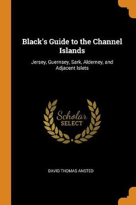 Black's Guide to the Channel Islands: Jersey, Guernsey, Sark, Alderney, and Adjacent Islets - Ansted, David Thomas
