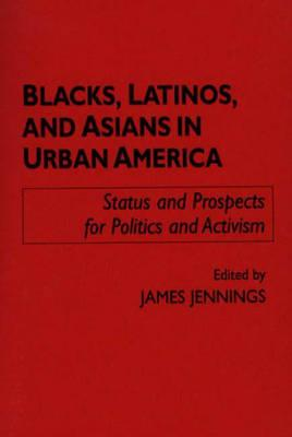 Blacks, Latinos, and Asians in Urban America: Status and Prospects for Politics and Activism - Jennings, James