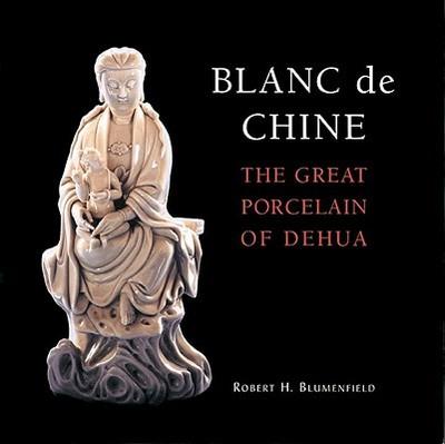 Blanc de Chine: The Great Porcelain of Dehua - Blumenfield, Robert H