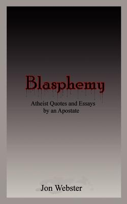 Blasphemy: Atheist Quotes and Essays by an Apostate - Webster, Jon